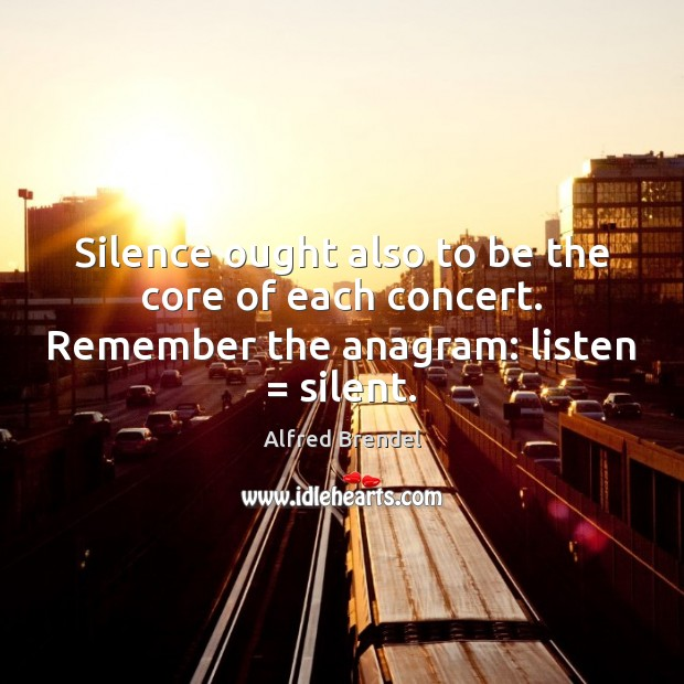 Image, Silence ought also to be the core of each concert. Remember the anagram: listen = silent.