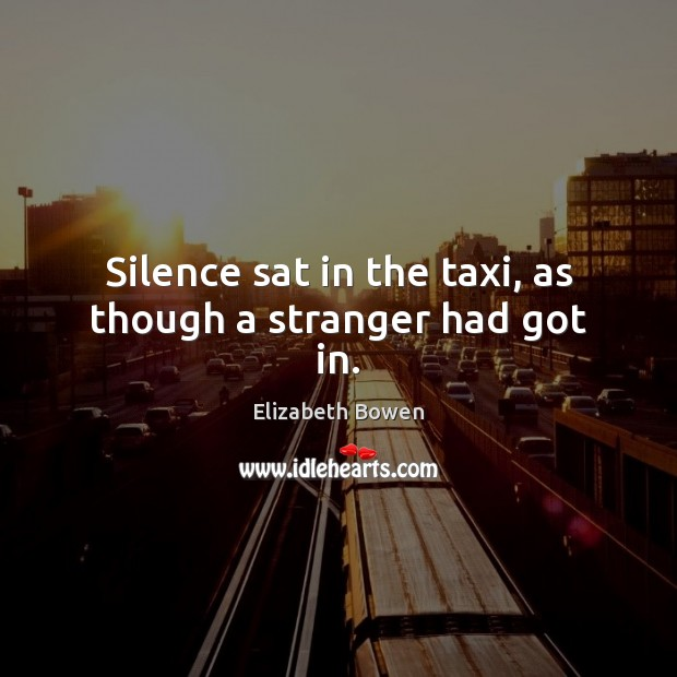 Silence sat in the taxi, as though a stranger had got in. Elizabeth Bowen Picture Quote