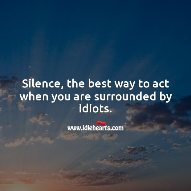 Silence, the best way to act when you are surrounded by idiots. Advice Quotes Image