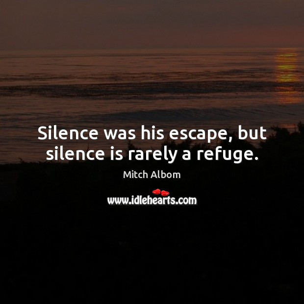 Silence was his escape, but silence is rarely a refuge. Mitch Albom Picture Quote