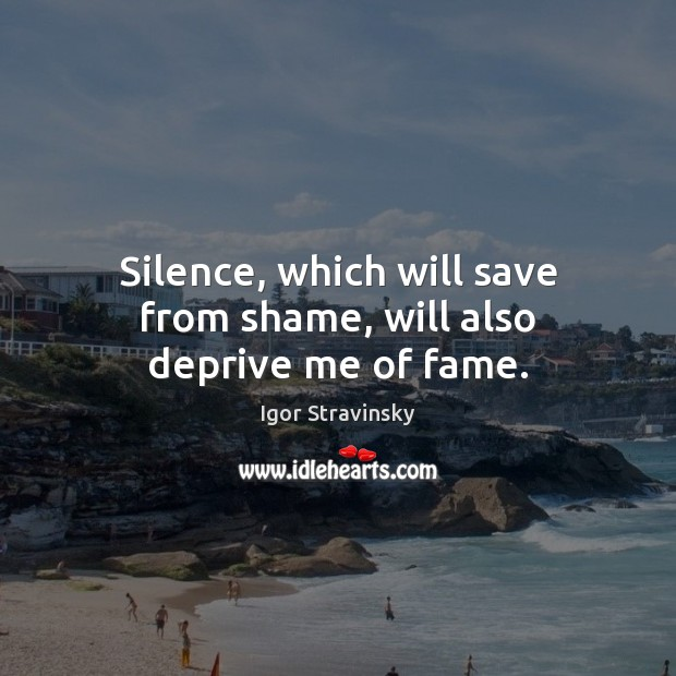 Silence, which will save from shame, will also deprive me of fame. Igor Stravinsky Picture Quote