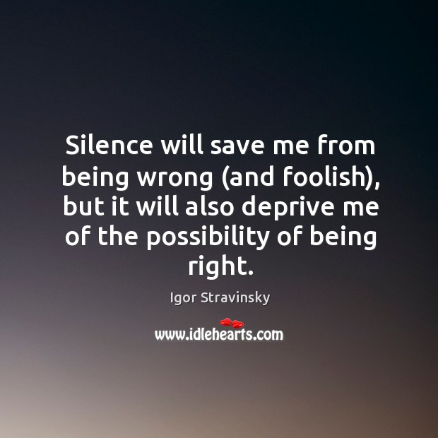 Silence will save me from being wrong (and foolish), but it will Igor Stravinsky Picture Quote