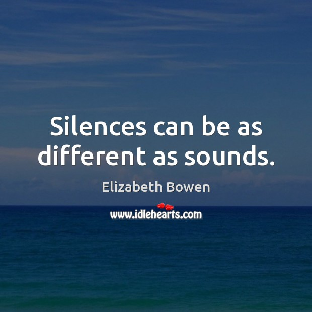 Silences can be as different as sounds. Elizabeth Bowen Picture Quote