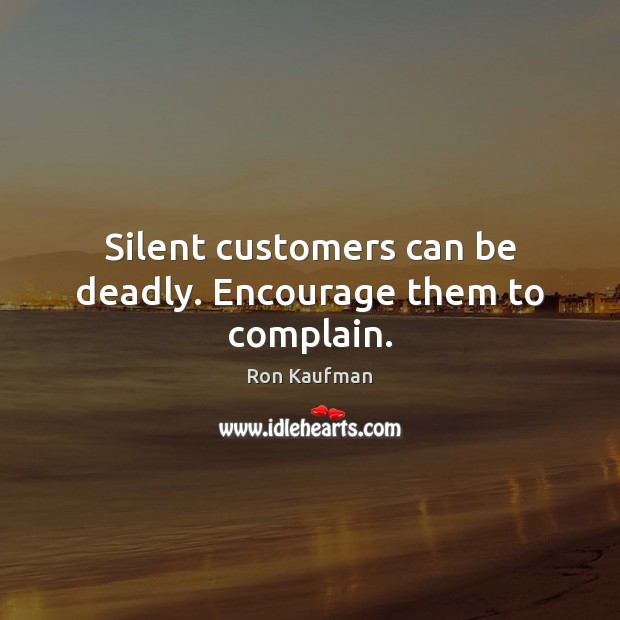 Silent customers can be deadly. Encourage them to complain. Ron Kaufman Picture Quote