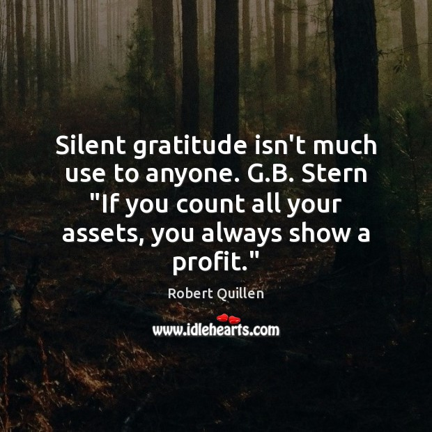 "Image, Silent gratitude isn't much use to anyone. G.B. Stern ""If you"