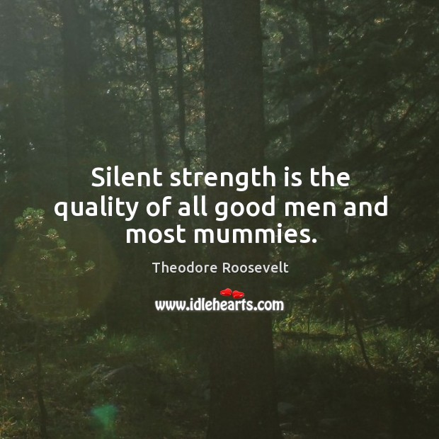Image, Silent strength is the quality of all good men and most mummies.