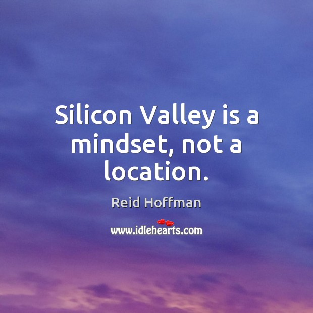Silicon Valley is a mindset, not a location. Reid Hoffman Picture Quote