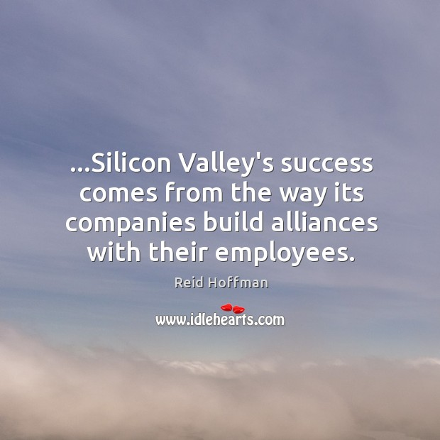…Silicon Valley's success comes from the way its companies build alliances with Reid Hoffman Picture Quote