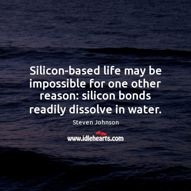Silicon-based life may be impossible for one other reason: silicon bonds readily Water Quotes Image