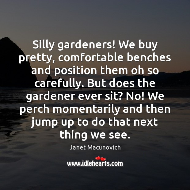 Silly gardeners! We buy pretty, comfortable benches and position them oh so Janet Macunovich Picture Quote