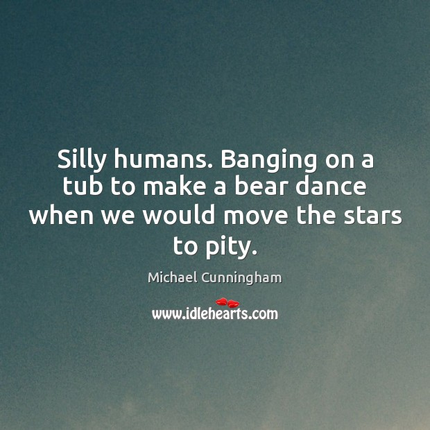 Image, Silly humans. Banging on a tub to make a bear dance when we would move the stars to pity.