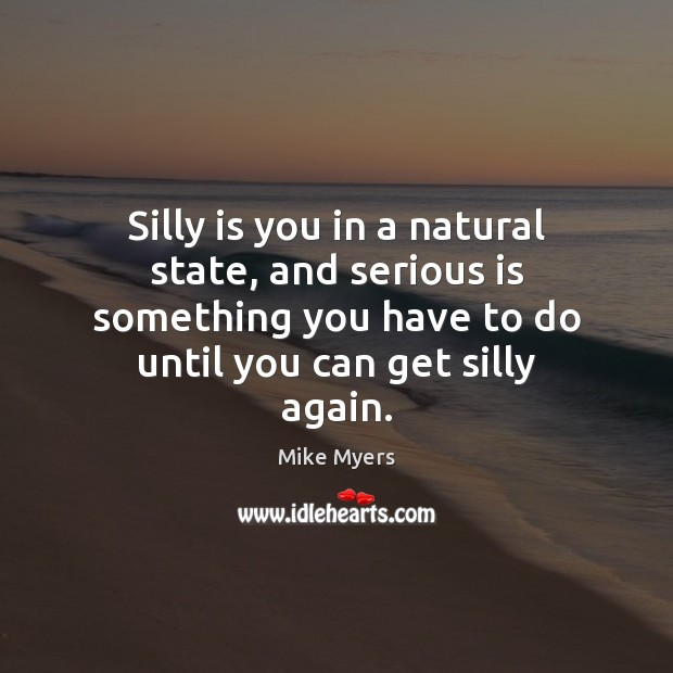 Silly is you in a natural state, and serious is something you Mike Myers Picture Quote