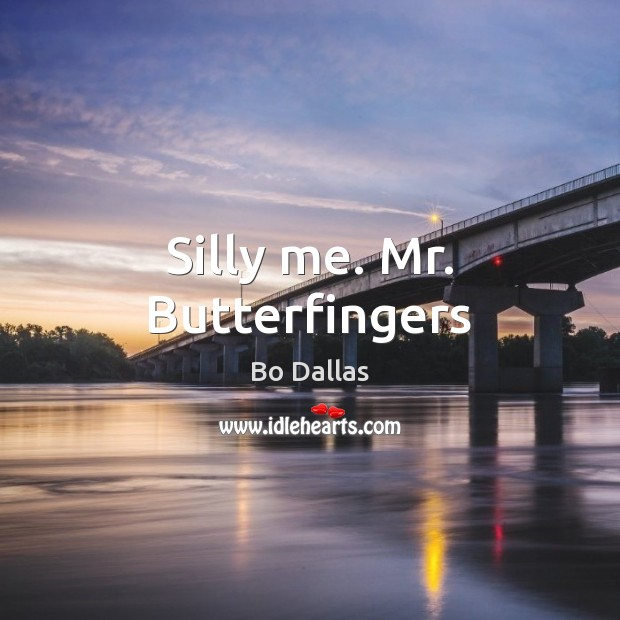 Image, Silly me. Mr. Butterfingers
