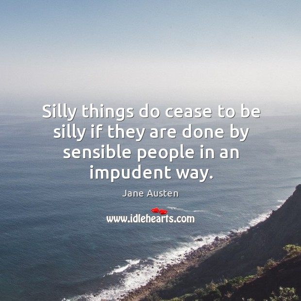 Image, Silly things do cease to be silly if they are done by sensible people in an impudent way.