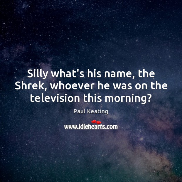 Silly what's his name, the Shrek, whoever he was on the television this morning? Image