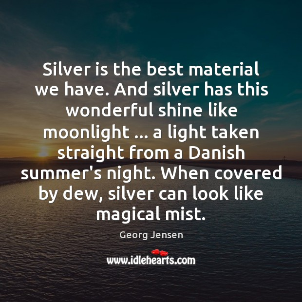 Silver is the best material we have. And silver has this wonderful Image