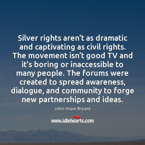 Silver rights aren't as dramatic and captivating as civil rights. The movement John Hope Bryant Picture Quote