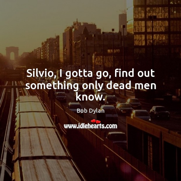 Silvio, I gotta go, find out something only dead men know. Image