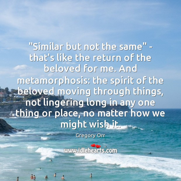 """""""Similar but not the same"""" – that's like the return of the Gregory Orr Picture Quote"""