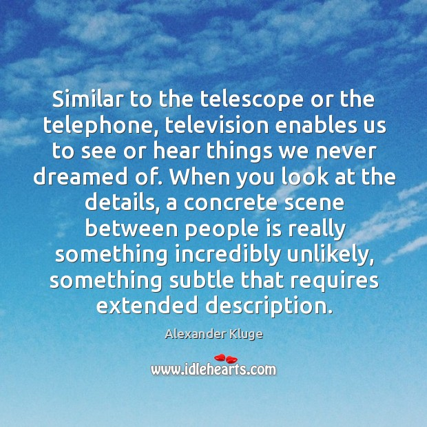 Similar to the telescope or the telephone, television enables us to see or hear things Image