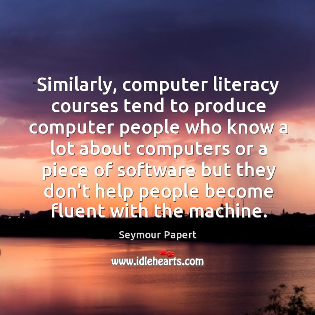 Similarly, computer literacy courses tend to produce computer people who know a Image