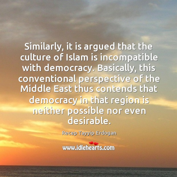 Similarly, it is argued that the culture of islam is incompatible with democracy. Recep Tayyip Erdogan Picture Quote
