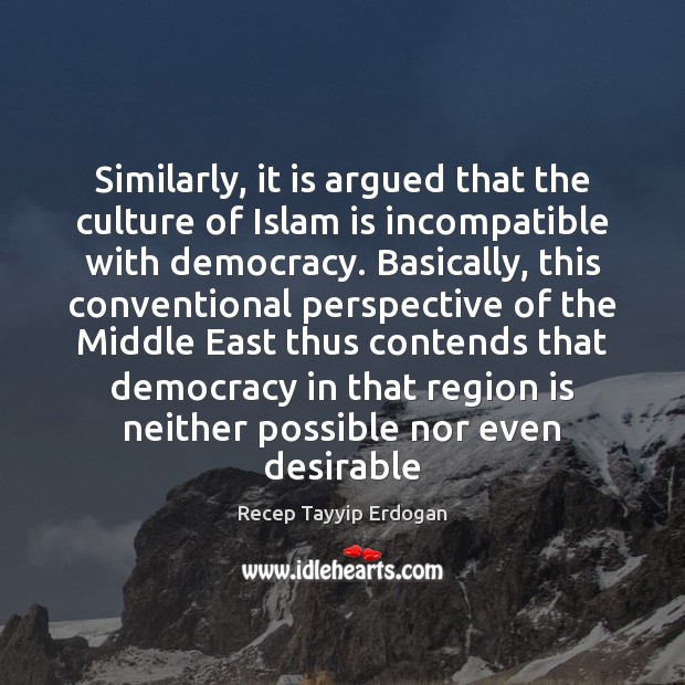 Similarly, it is argued that the culture of Islam is incompatible with Recep Tayyip Erdogan Picture Quote