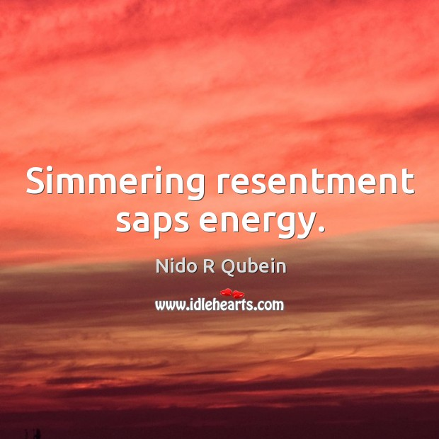 Simmering resentment saps energy. Nido R Qubein Picture Quote