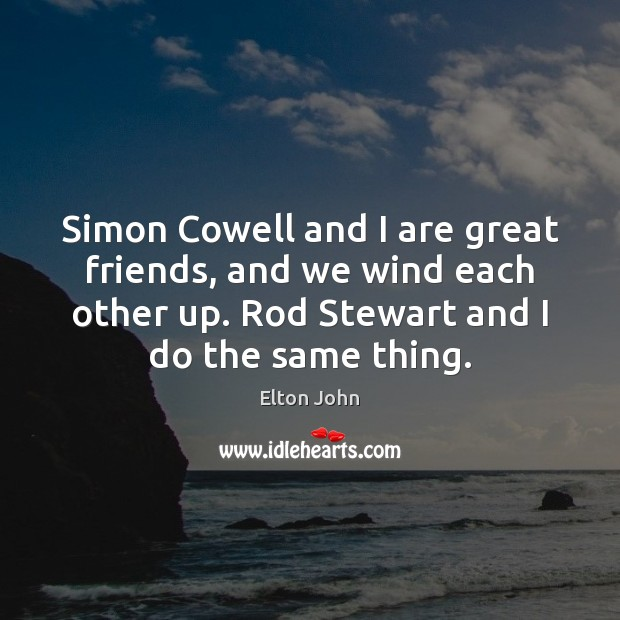 Simon Cowell and I are great friends, and we wind each other Elton John Picture Quote