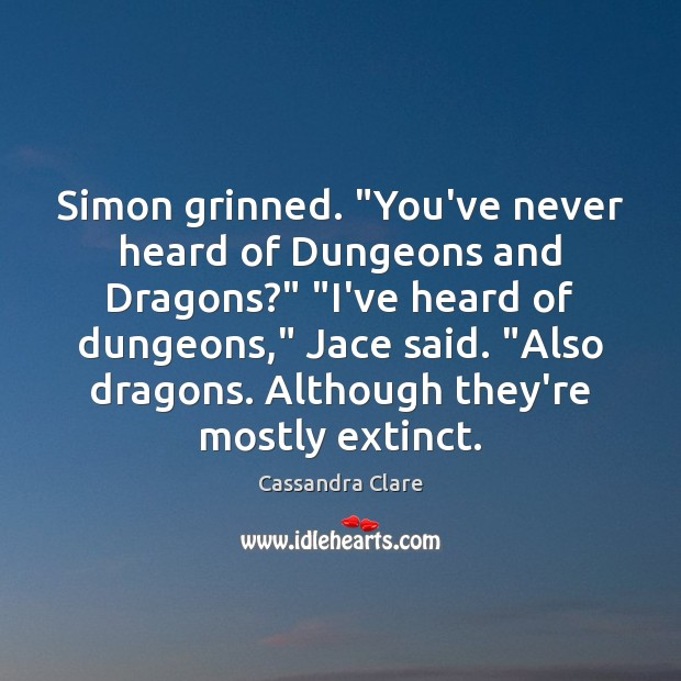 """Simon grinned. """"You've never heard of Dungeons and Dragons?"""" """"I've heard of Image"""