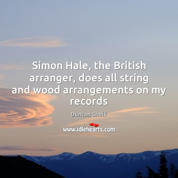 Simon Hale, the British arranger, does all string and wood arrangements on my records Duncan Sheik Picture Quote