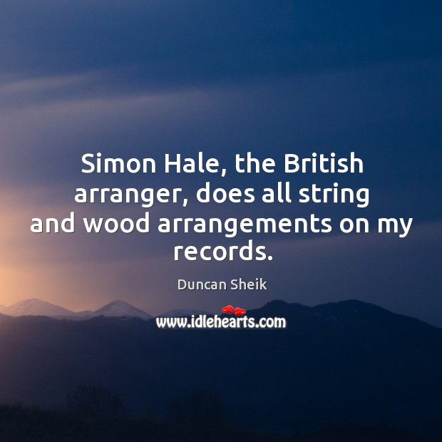 Simon hale, the british arranger, does all string and wood arrangements on my records. Duncan Sheik Picture Quote