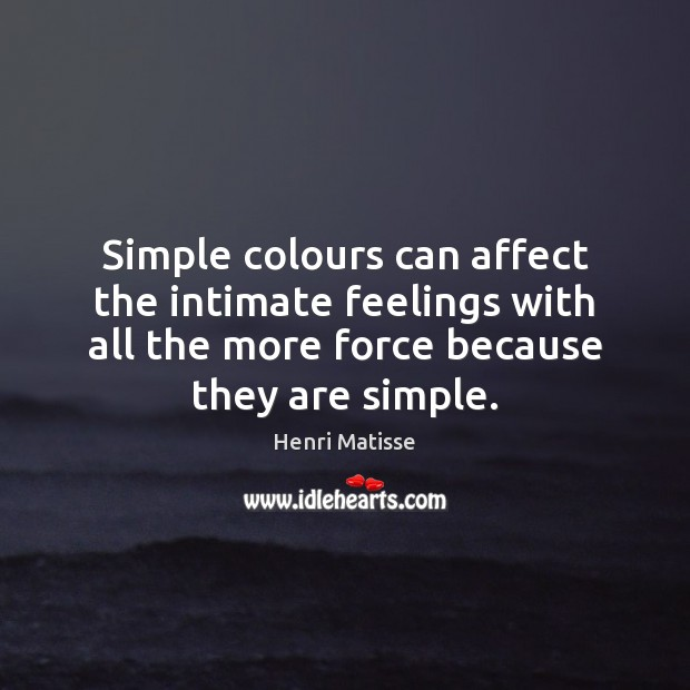 Simple colours can affect the intimate feelings with all the more force Henri Matisse Picture Quote