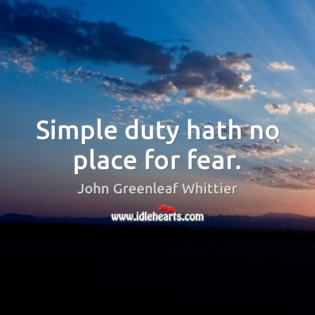 Simple duty hath no place for fear. John Greenleaf Whittier Picture Quote
