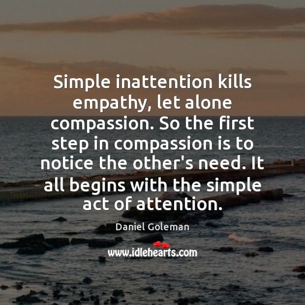 Simple inattention kills empathy, let alone compassion. So the first step in Compassion Quotes Image