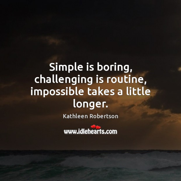Image, Simple is boring, challenging is routine, impossible takes a little longer.