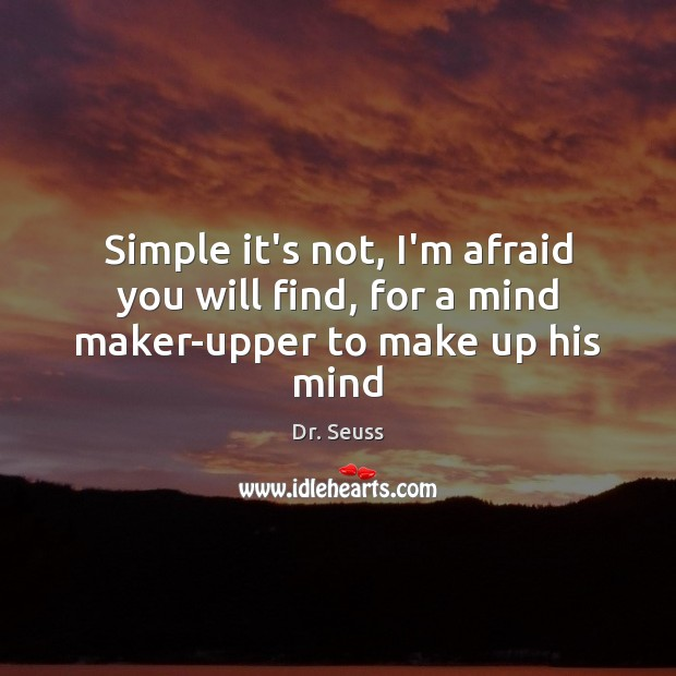Image, Simple it's not, I'm afraid you will find, for a mind maker-upper to make up his mind