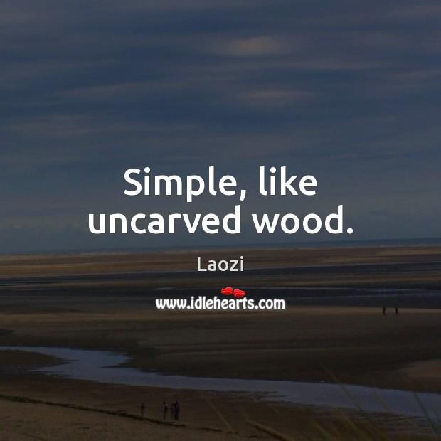 Simple, like uncarved wood. Image