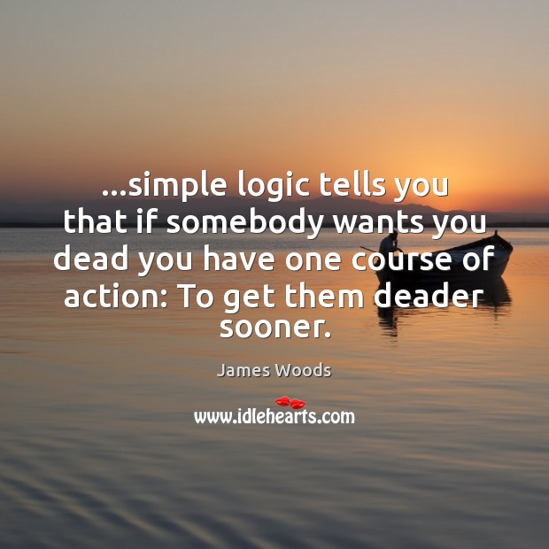 …simple logic tells you that if somebody wants you dead you have James Woods Picture Quote