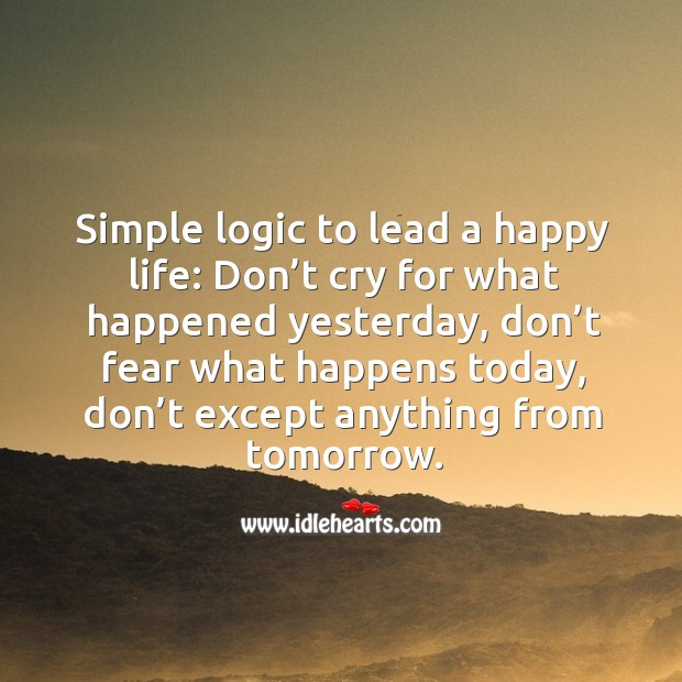 Simple logic to lead a happy life: don't cry for what happened yesterday Image