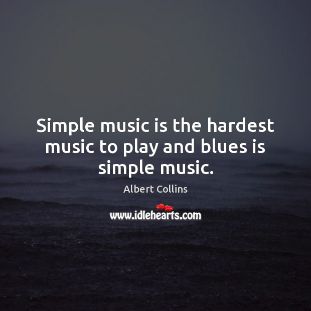 Image, Simple music is the hardest music to play and blues is simple music.