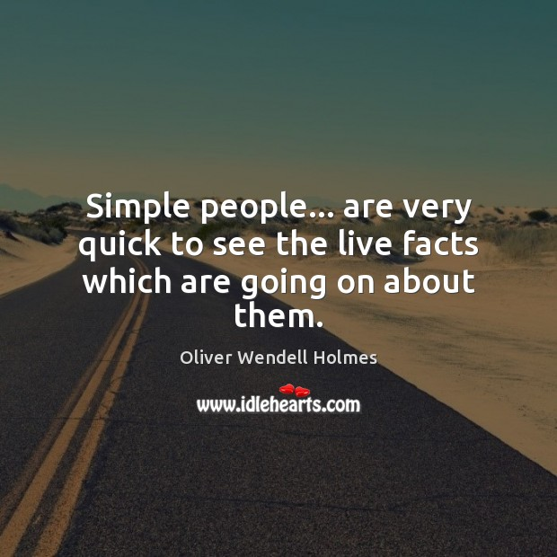 Simple people… are very quick to see the live facts which are going on about them. Image
