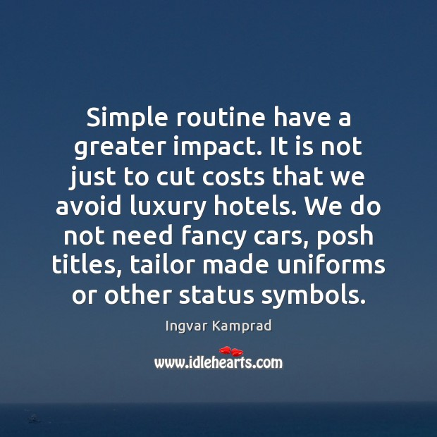 Simple routine have a greater impact. It is not just to cut Ingvar Kamprad Picture Quote