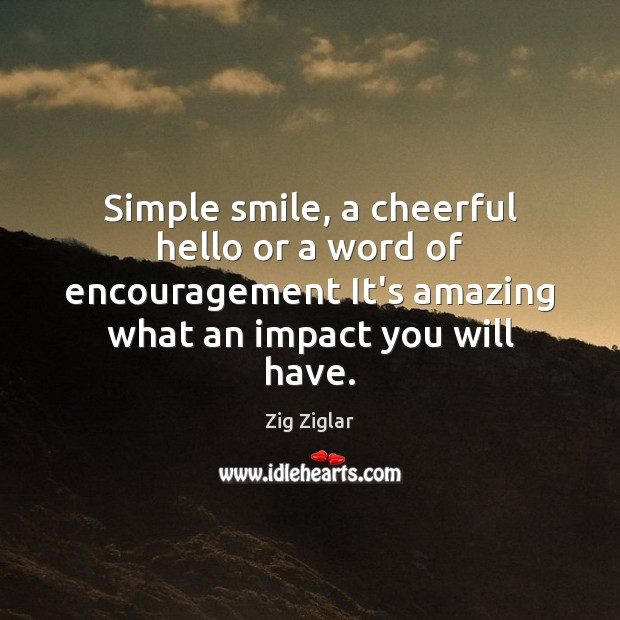 Simple smile, a cheerful hello or a word of encouragement It's amazing Zig Ziglar Picture Quote