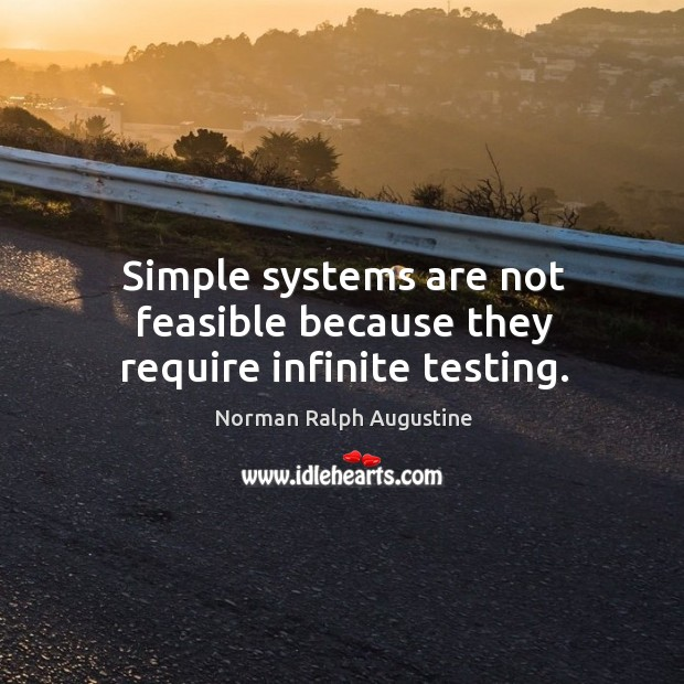 Simple systems are not feasible because they require infinite testing. Norman Ralph Augustine Picture Quote