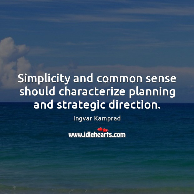 Simplicity and common sense should characterize planning and strategic direction. Ingvar Kamprad Picture Quote