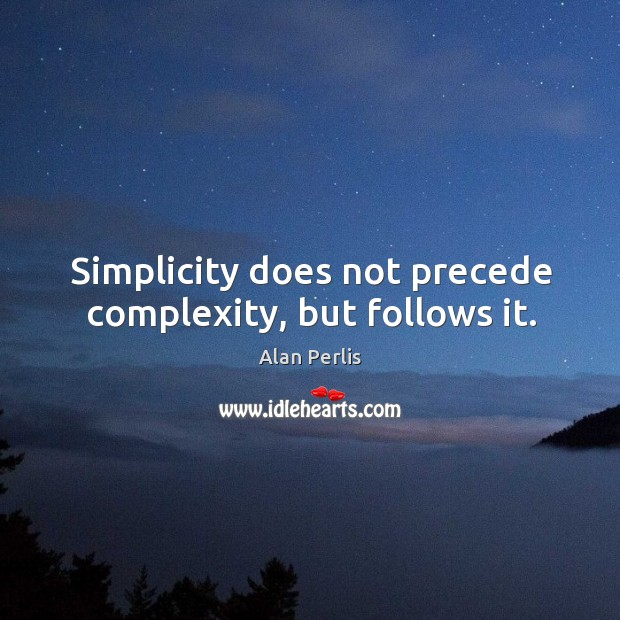 Simplicity does not precede complexity, but follows it. Alan Perlis Picture Quote
