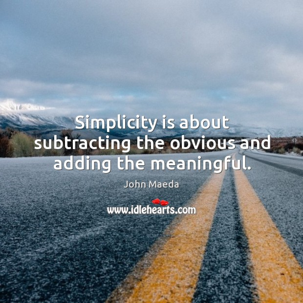 Simplicity is about subtracting the obvious and adding the meaningful. John Maeda Picture Quote