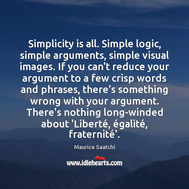 Simplicity is all. Simple logic, simple arguments, simple visual images. If you Image