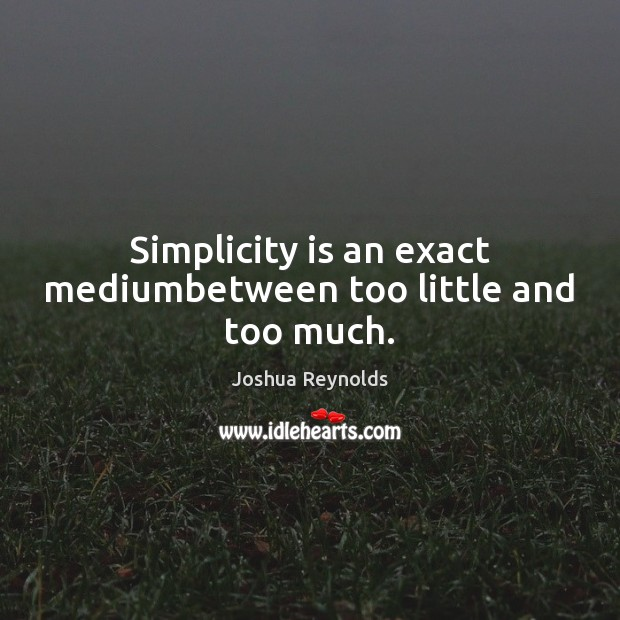 Simplicity is an exact mediumbetween too little and too much. Joshua Reynolds Picture Quote